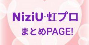 【NiziU・虹プロまとめPAGE】最新情報・メンバーの気になる噂まとめ